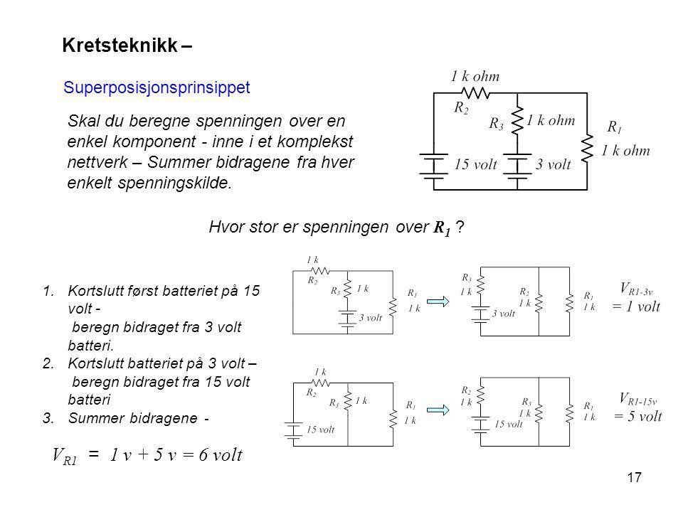 17 Kretsteknikk – Superposisjonsprinsippet Skal du beregne spenningen over en enkel komponent - inne i et komplekst nettverk – Summer bidragene fra hver enkelt spenningskilde.