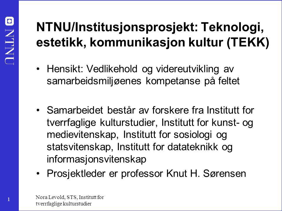 1 Nora Levold, STS, Institutt for tverrfaglige kulturstudier NTNU/Institusjonsprosjekt: Teknologi, estetikk, kommunikasjon kultur (TEKK) Hensikt: Vedl