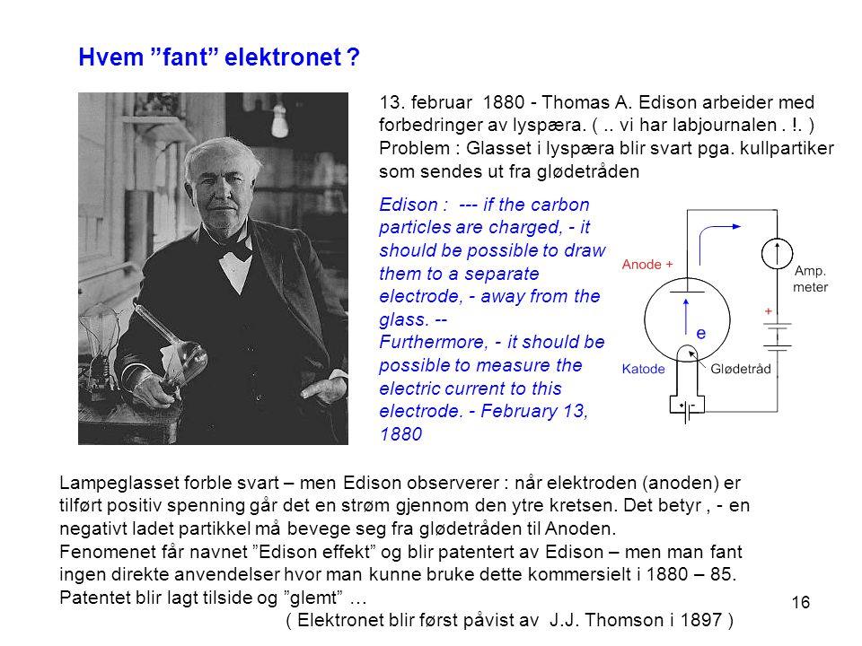 """16 Hvem """"fant"""" elektronet ? 13. februar 1880 - Thomas A. Edison arbeider med forbedringer av lyspæra. (.. vi har labjournalen. !. ) Problem : Glasset"""
