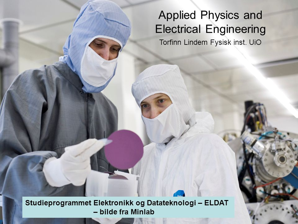 3 Applied Physics and Electrical Engineering Torfinn Lindem Fysisk inst. UiO Studieprogrammet Elektronikk og Datateknologi – ELDAT – bilde fra Minlab
