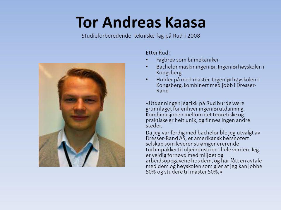 Tor Andreas Kaasa Studieforberedende tekniske fag på Rud i 2008 Etter Rud: Fagbrev som bilmekaniker Bachelor maskiningeniør, Ingeniørhøyskolen i Kongs