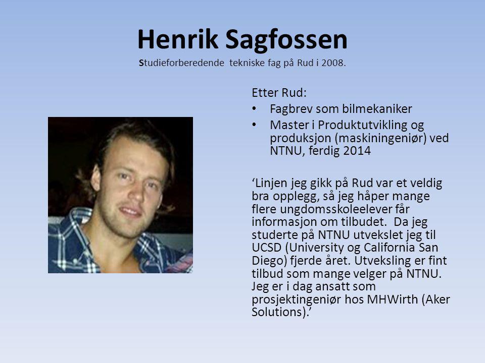 Henrik Sagfossen Studieforberedende tekniske fag på Rud i 2008. Etter Rud: Fagbrev som bilmekaniker Master i Produktutvikling og produksjon (maskining