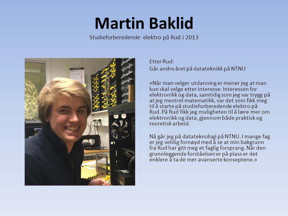 Martin Baklid Studieforberedende elektro på Rud i 2013 Etter Rud: Går andre året på datateknikk på NTNU «Når man velger utdanning er mener jeg at man kun skal velge etter interesse.