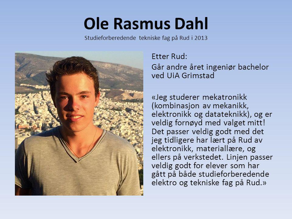 Ole Rasmus Dahl Studieforberedende tekniske fag på Rud i 2013 Etter Rud: Går andre året ingeniør bachelor ved UiA Grimstad «Jeg studerer mekatronikk (kombinasjon av mekanikk, elektronikk og datateknikk), og er veldig fornøyd med valget mitt.