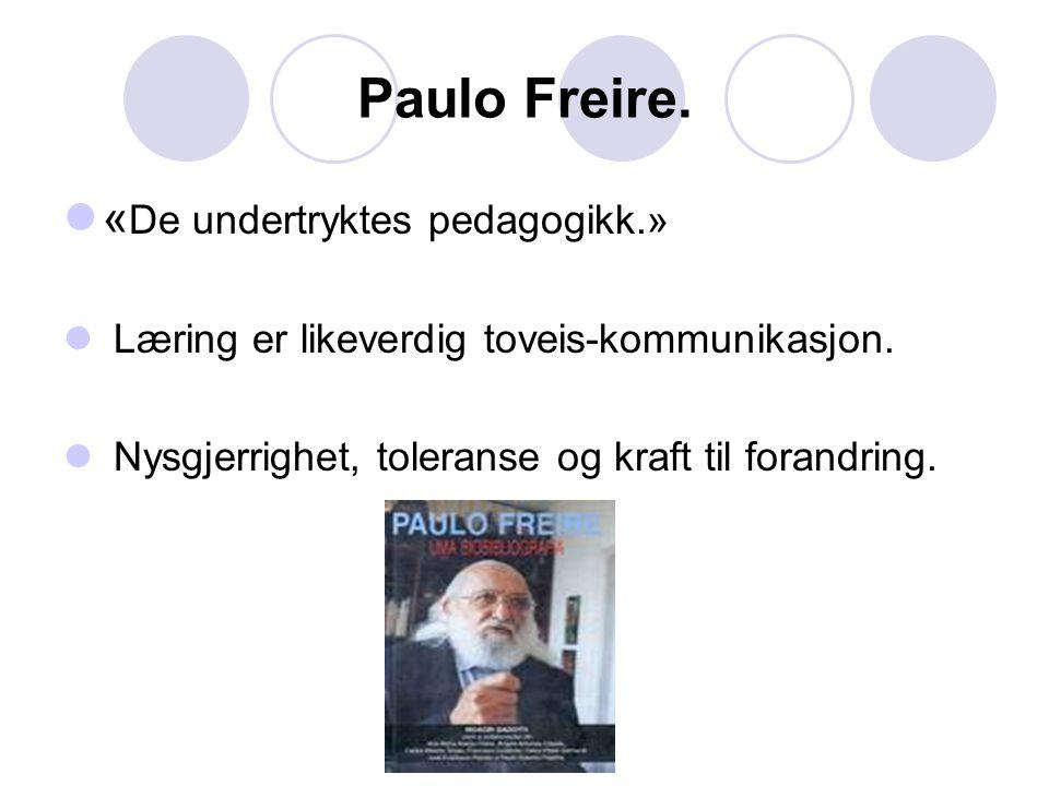 Paulo Freire. « De undertryktes pedagogikk.» Læring er likeverdig toveis-kommunikasjon. Nysgjerrighet, toleranse og kraft til forandring.