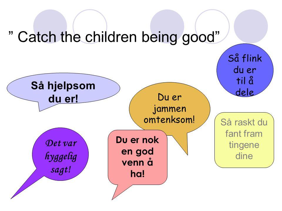 """"""" Catch the children being good"""" Så hjelpsom du er! Du er jammen omtenksom! Så flink du er til å dele Det var hyggelig sagt! Du er nok en god venn å h"""