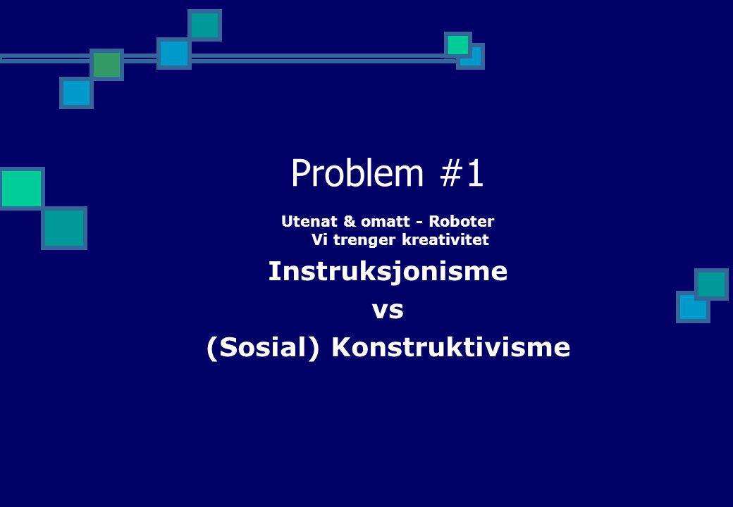 Problem #1 Utenat & omatt - Roboter Vi trenger kreativitet Instruksjonisme vs (Sosial) Konstruktivisme
