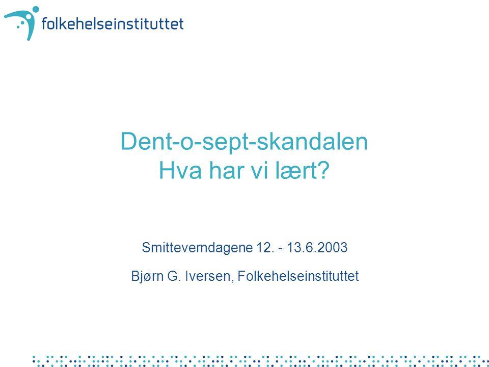 Dent-o-sept-skandalen Hva har vi lært? Smitteverndagene 12. - 13.6.2003 Bjørn G. Iversen, Folkehelseinstituttet