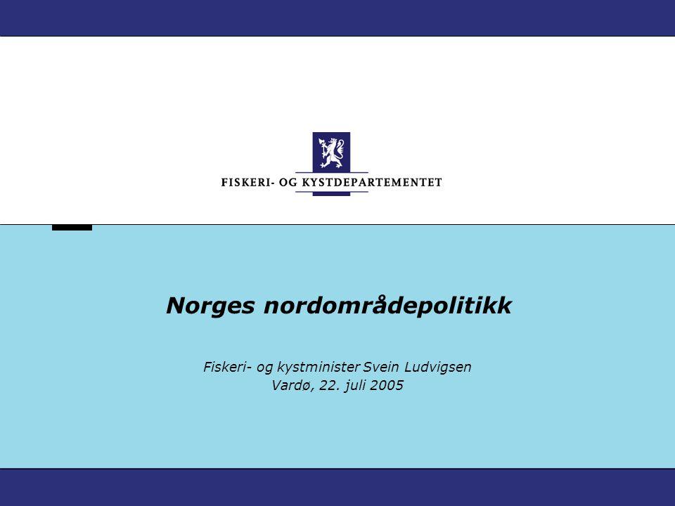 Norges nordområdepolitikk Fiskeri- og kystminister Svein Ludvigsen Vardø, 22. juli 2005