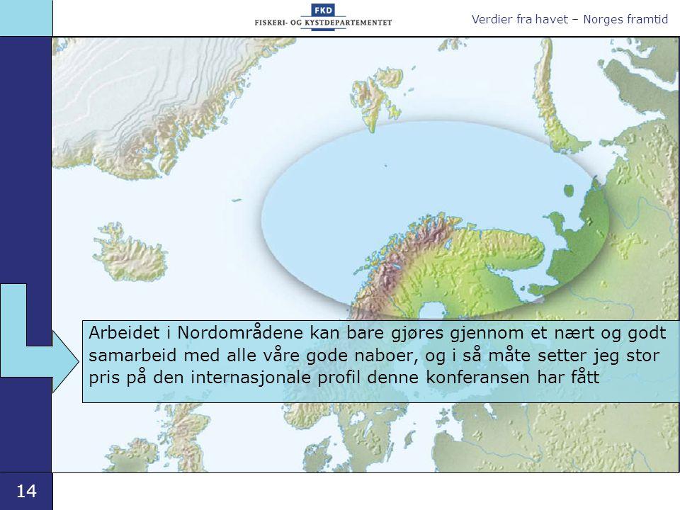 Verdier fra havet – Norges framtid 14 Arbeidet i Nordområdene kan bare gjøres gjennom et nært og godt samarbeid med alle våre gode naboer, og i så måte setter jeg stor pris på den internasjonale profil denne konferansen har fått