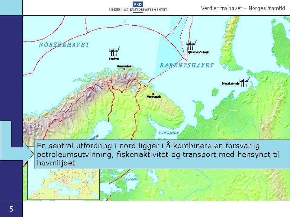 Verdier fra havet – Norges framtid 5 En sentral utfordring i nord ligger i å kombinere en forsvarlig petroleumsutvinning, fiskeriaktivitet og transport med hensynet til havmiljøet