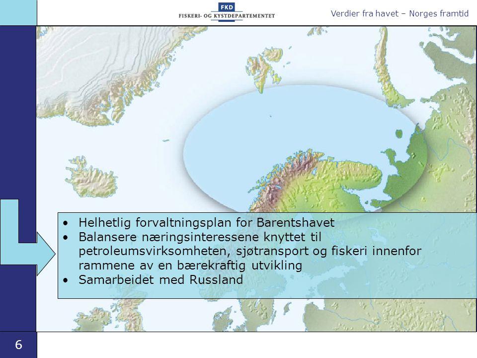 Verdier fra havet – Norges framtid 6 Helhetlig forvaltningsplan for Barentshavet Balansere næringsinteressene knyttet til petroleumsvirksomheten, sjøtransport og fiskeri innenfor rammene av en bærekraftig utvikling Samarbeidet med Russland