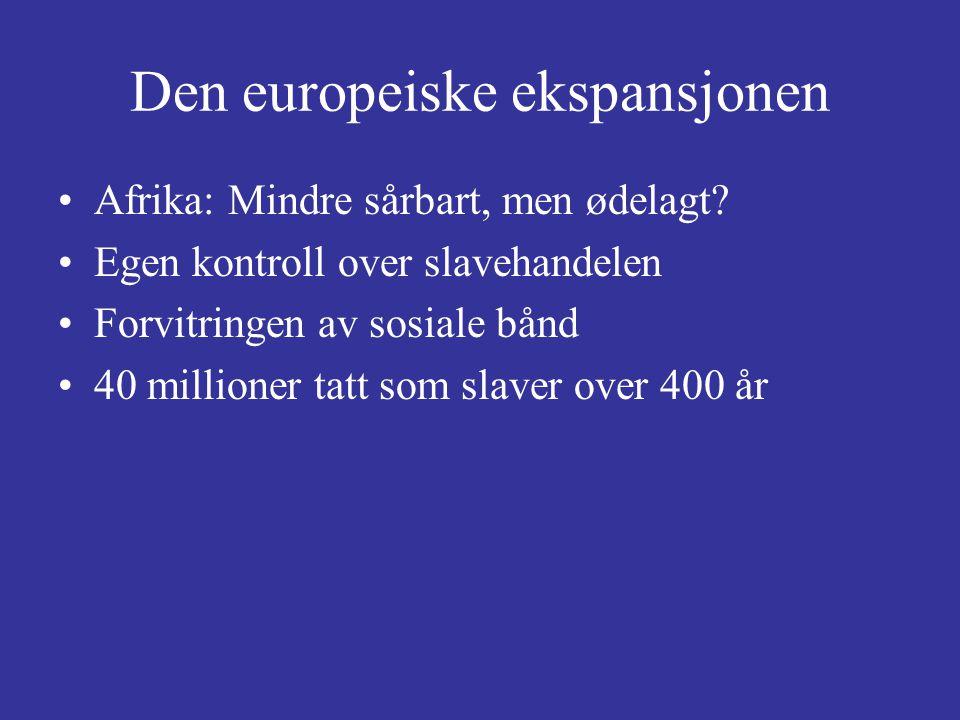 Den europeiske ekspansjonen Afrika: Mindre sårbart, men ødelagt? Egen kontroll over slavehandelen Forvitringen av sosiale bånd 40 millioner tatt som s