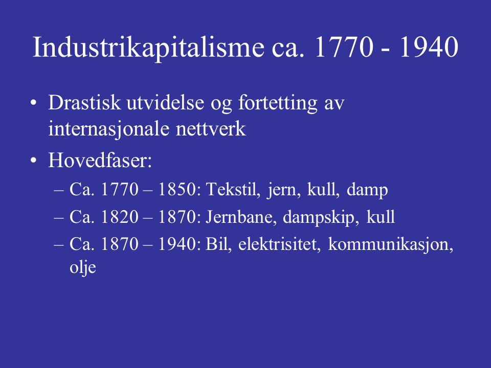 Industrikapitalisme ca. 1770 - 1940 Drastisk utvidelse og fortetting av internasjonale nettverk Hovedfaser: –Ca. 1770 – 1850: Tekstil, jern, kull, dam