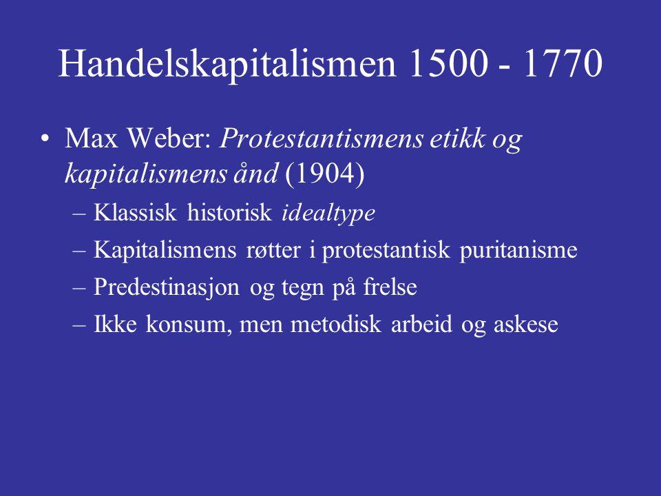 Handelskapitalismen 1500 - 1770 Max Weber: Protestantismens etikk og kapitalismens ånd (1904) –Klassisk historisk idealtype –Kapitalismens røtter i pr