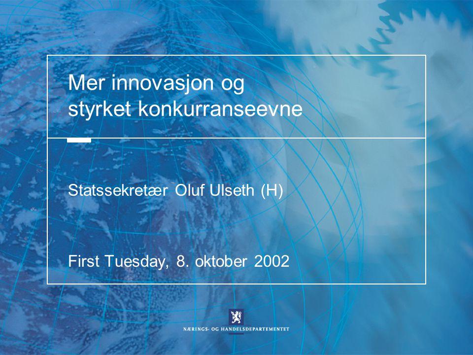 Mer innovasjon og styrket konkurranseevne Statssekretær Oluf Ulseth (H) First Tuesday, 8. oktober 2002