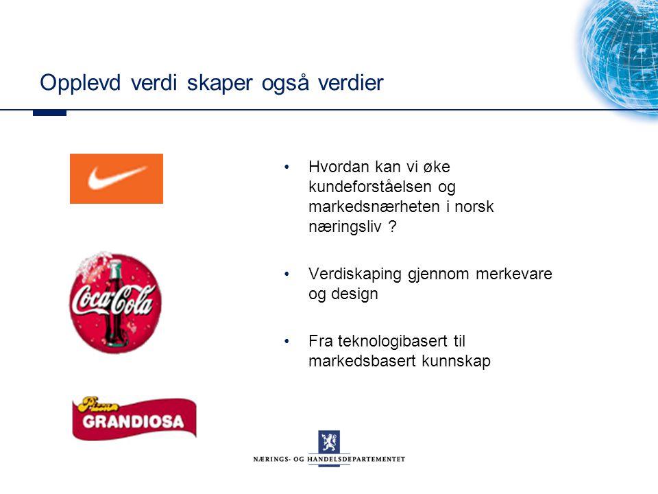 Opplevd verdi skaper også verdier Hvordan kan vi øke kundeforståelsen og markedsnærheten i norsk næringsliv ? Verdiskaping gjennom merkevare og design
