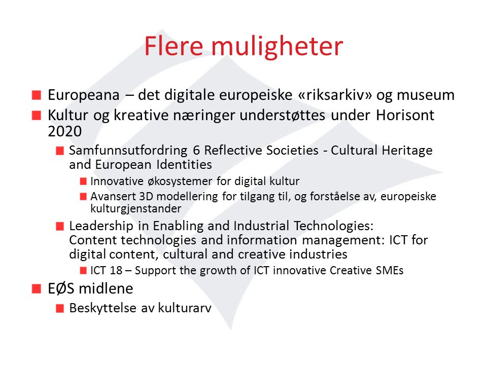 Flere muligheter Europeana – det digitale europeiske «riksarkiv» og museum Kultur og kreative næringer understøttes under Horisont 2020 Samfunnsutfordring 6 Reflective Societies - Cultural Heritage and European Identities Innovative økosystemer for digital kultur Avansert 3D modellering for tilgang til, og forståelse av, europeiske kulturgjenstander Leadership in Enabling and Industrial Technologies: Content technologies and information management: ICT for digital content, cultural and creative industries ICT 18 – Support the growth of ICT innovative Creative SMEs EØS midlene Beskyttelse av kulturarv