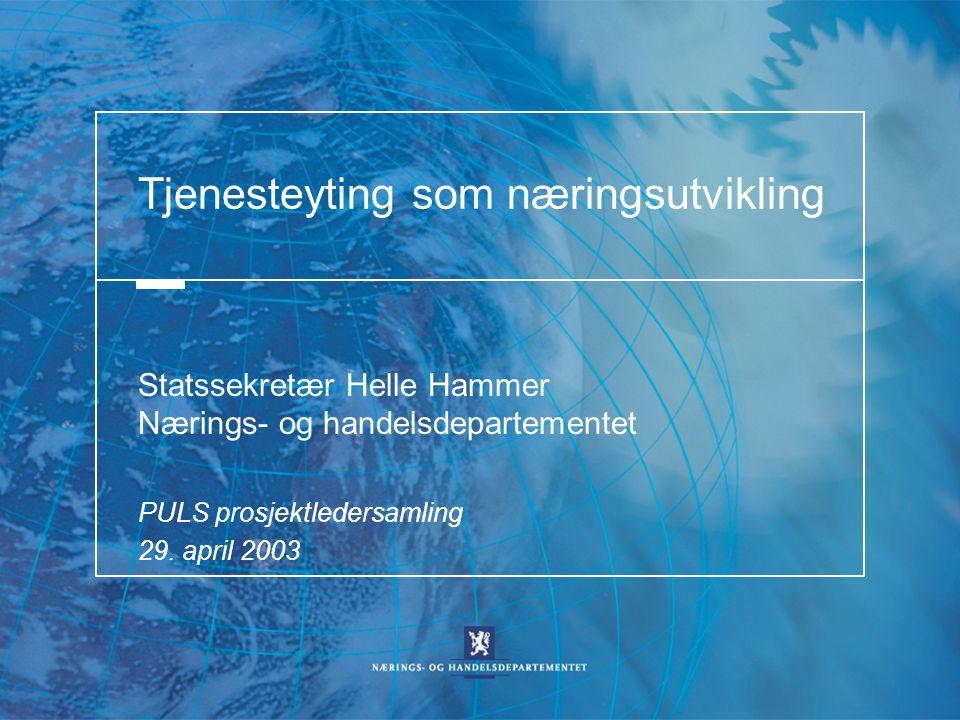 Tjenesteyting som næringsutvikling Statssekretær Helle Hammer Nærings- og handelsdepartementet PULS prosjektledersamling 29. april 2003