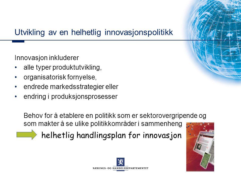 Utvikling av en helhetlig innovasjonspolitikk Innovasjon inkluderer alle typer produktutvikling, organisatorisk fornyelse, endrede markedsstrategier eller endring i produksjonsprosesser Behov for å etablere en politikk som er sektorovergripende og som makter å se ulike politikkområder i sammenheng helhetlig handlingsplan for innovasjon