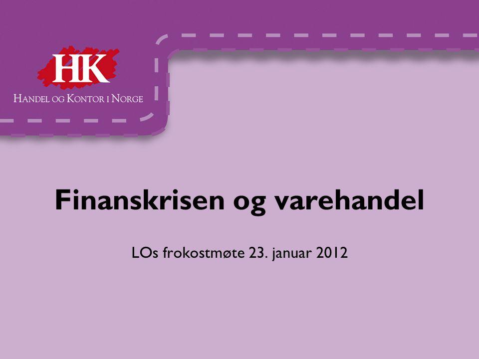 Finanskrisen og varehandel LOs frokostmøte 23. januar 2012
