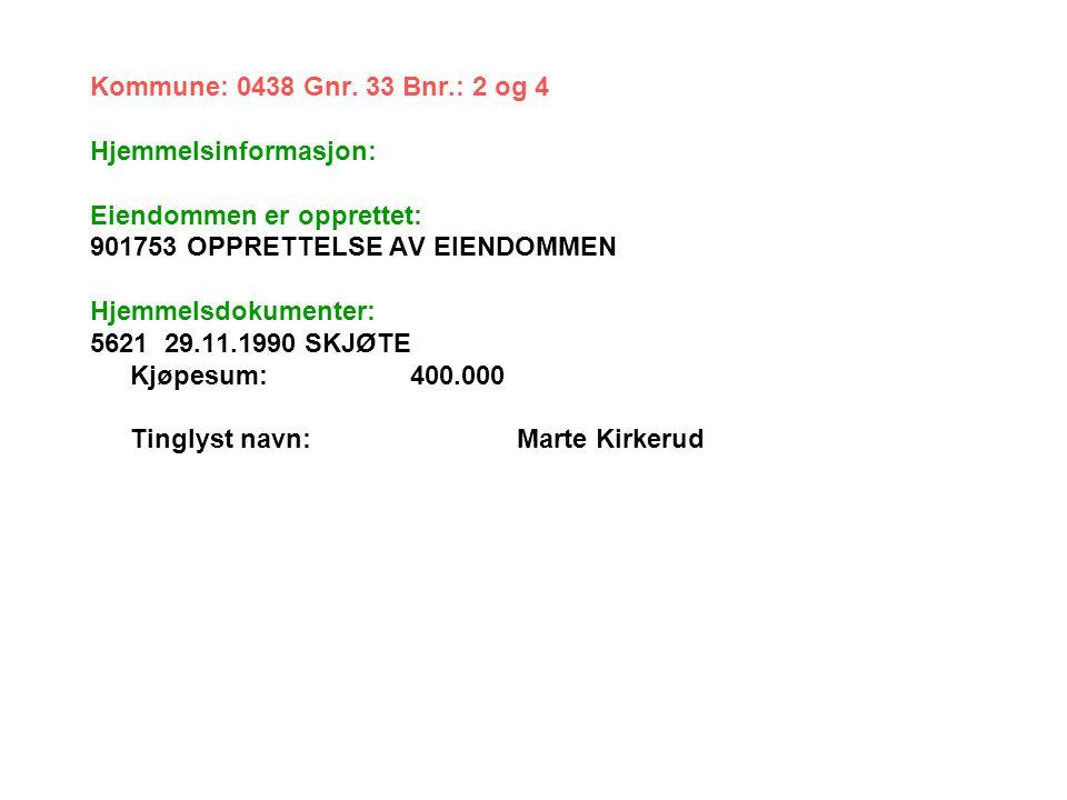 Kommune: 0438 Gnr. 33 Bnr.: 2 og 4 Hjemmelsinformasjon: Eiendommen er opprettet: 901753 OPPRETTELSE AV EIENDOMMEN Hjemmelsdokumenter: 5621 29.11.1990
