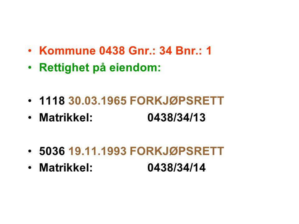 Kommune 0438 Gnr.: 34 Bnr.: 1 Rettighet på eiendom: 1118 30.03.1965 FORKJØPSRETT Matrikkel:0438/34/13 5036 19.11.1993 FORKJØPSRETT Matrikkel:0438/34/1