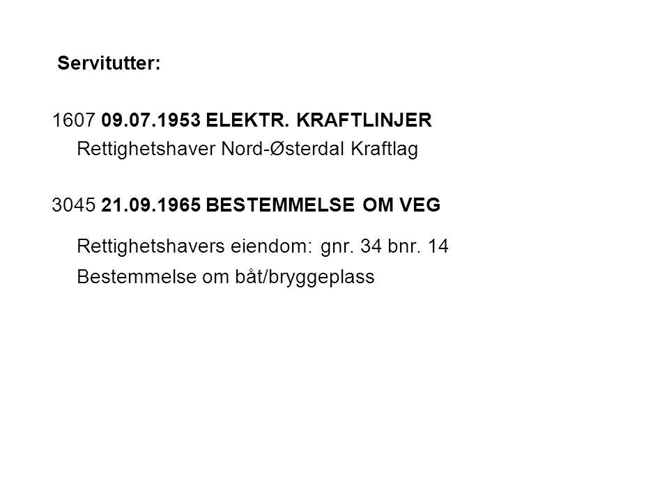Servitutter: 1607 09.07.1953 ELEKTR. KRAFTLINJER Rettighetshaver Nord-Østerdal Kraftlag 3045 21.09.1965 BESTEMMELSE OM VEG Rettighetshavers eiendom: g