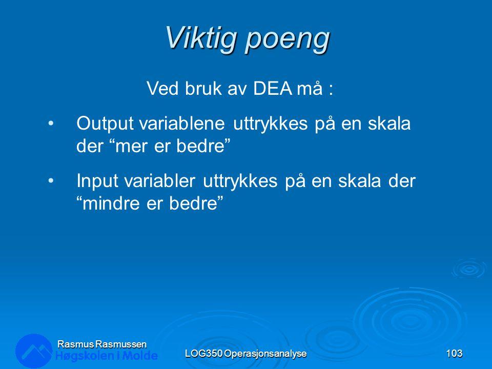Viktig poeng LOG350 Operasjonsanalyse103 Rasmus Rasmussen Ved bruk av DEA må : Output variablene uttrykkes på en skala der mer er bedre Input variabler uttrykkes på en skala der mindre er bedre