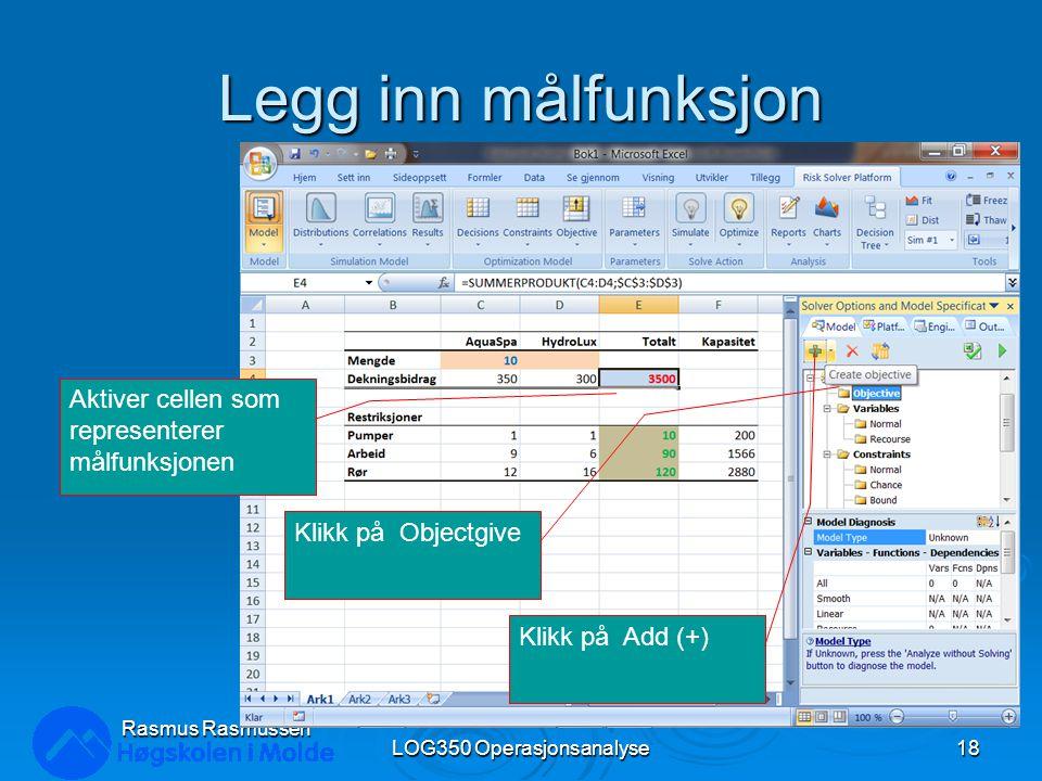 Legg inn målfunksjon LOG350 Operasjonsanalyse18 Rasmus Rasmussen Aktiver cellen som representerer målfunksjonen Klikk på Objectgive Klikk på Add (+)