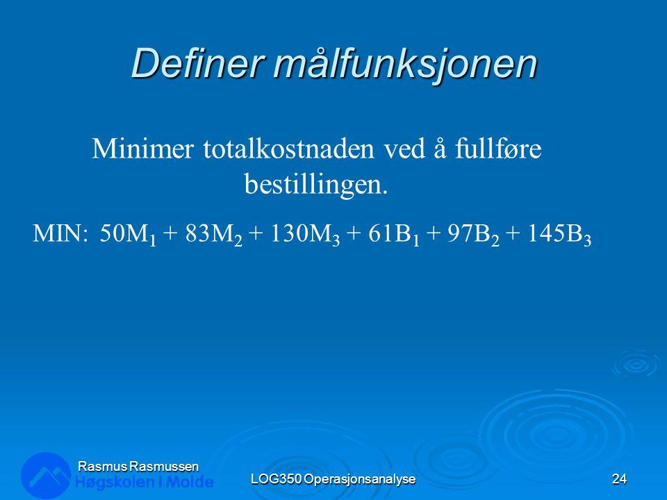 Definer målfunksjonen LOG350 Operasjonsanalyse24 Rasmus Rasmussen Minimer totalkostnaden ved å fullføre bestillingen. MIN:50M 1 + 83M 2 + 130M 3 + 61B