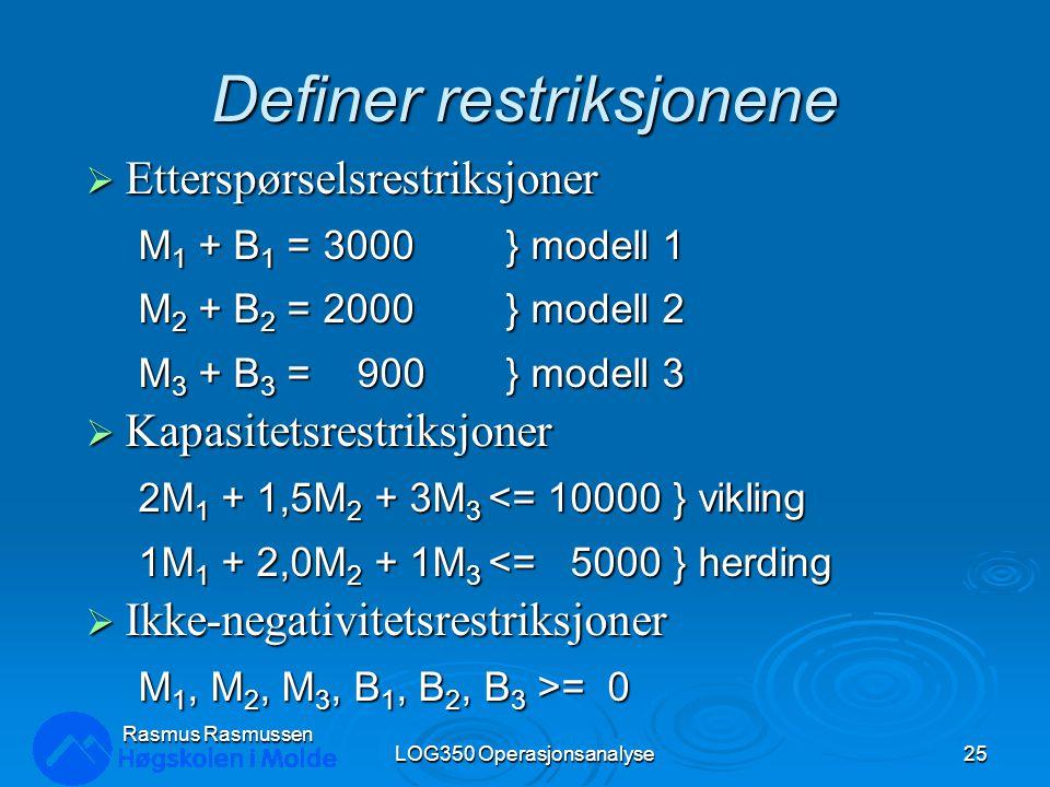 Definer restriksjonene  Etterspørselsrestriksjoner M 1 + B 1 = 3000} modell 1 M 2 + B 2 = 2000} modell 2 M 3 + B 3 = 900} modell 3  Kapasitetsrestriksjoner 2M 1 + 1,5M 2 + 3M 3 <= 10000 } vikling 1M 1 + 2,0M 2 + 1M 3 <= 5000 } herding  Ikke-negativitetsrestriksjoner M 1, M 2, M 3, B 1, B 2, B 3 >= 0 LOG350 Operasjonsanalyse25 Rasmus Rasmussen