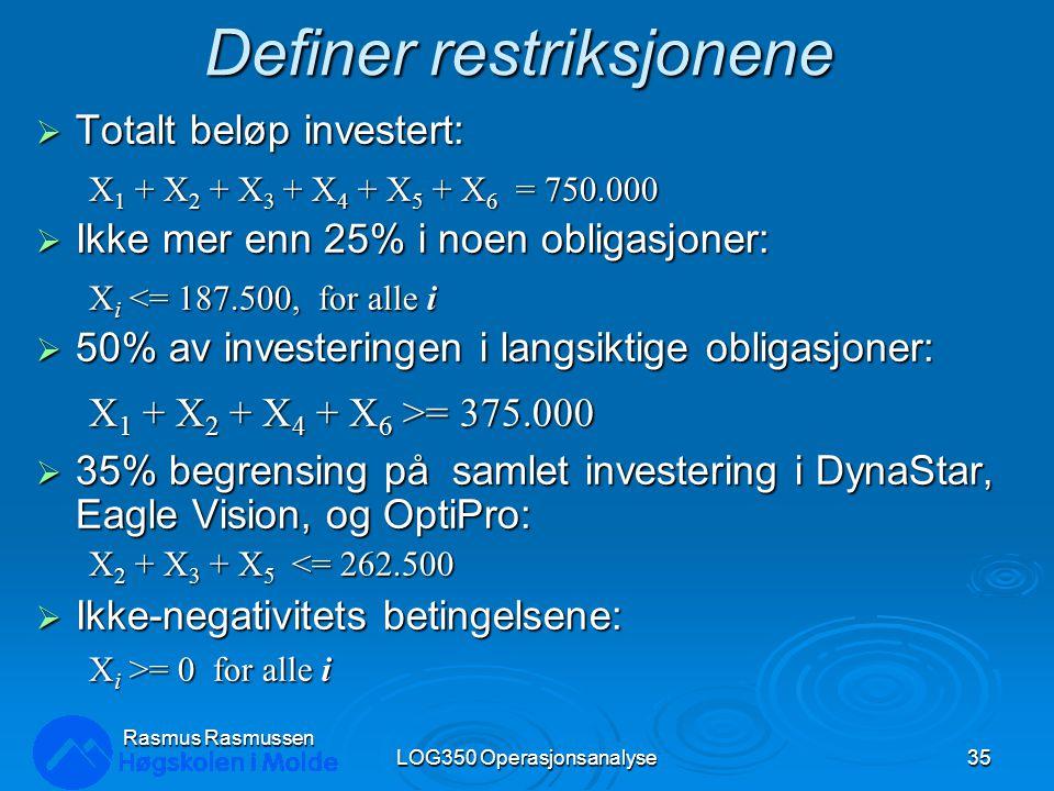 Definer restriksjonene  Totalt beløp investert: X 1 + X 2 + X 3 + X 4 + X 5 + X 6 = 750.000  Ikke mer enn 25% i noen obligasjoner: X i <= 187.500, for alle i  50% av investeringen i langsiktige obligasjoner: X 1 + X 2 + X 4 + X 6 >= 375.000  35% begrensing på samlet investering i DynaStar, Eagle Vision, og OptiPro: X 2 + X 3 + X 5 <= 262.500  Ikke-negativitets betingelsene: X i >= 0 for alle i LOG350 Operasjonsanalyse35 Rasmus Rasmussen