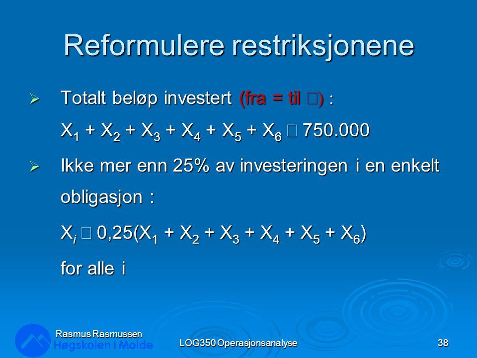 Reformulere restriksjonene  Totalt beløp investert (fra = til  X 1 + X 2 + X 3 + X 4 + X 5 + X 6  750.000  Ikke mer enn 25% av investeringen i en enkelt obligasjon : X i  0,25(X 1 + X 2 + X 3 + X 4 + X 5 + X 6 ) for alle i LOG350 Operasjonsanalyse38 Rasmus Rasmussen