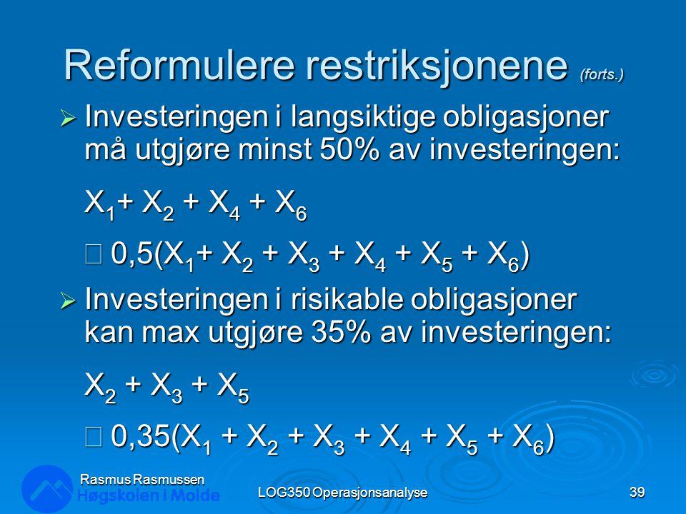 Reformulere restriksjonene (forts.)  Investeringen i langsiktige obligasjoner må utgjøre minst 50% av investeringen: X 1 + X 2 + X 4 + X 6  0,5(X 1 + X 2 + X 3 + X 4 + X 5 + X 6 )  Investeringen i risikable obligasjoner kan max utgjøre 35% av investeringen: X 2 + X 3 + X 5  0,35(X 1 + X 2 + X 3 + X 4 + X 5 + X 6 ) LOG350 Operasjonsanalyse39 Rasmus Rasmussen
