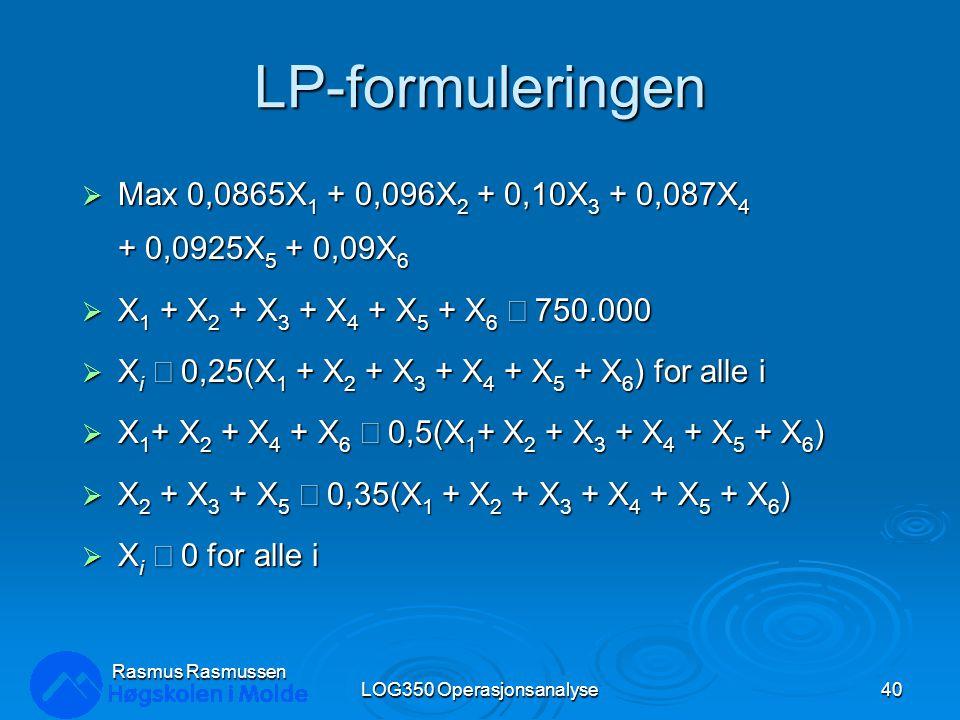 LP-formuleringen  Max 0,0865X 1 + 0,096X 2 + 0,10X 3 + 0,087X 4 + 0,0925X 5 + 0,09X 6  X 1 + X 2 + X 3 + X 4 + X 5 + X 6  750.000  X i  0,25(X 1 + X 2 + X 3 + X 4 + X 5 + X 6 ) for alle i  X 1 + X 2 + X 4 + X 6  0,5(X 1 + X 2 + X 3 + X 4 + X 5 + X 6 )  X 2 + X 3 + X 5  0,35(X 1 + X 2 + X 3 + X 4 + X 5 + X 6 )  X i  0 for alle i LOG350 Operasjonsanalyse40 Rasmus Rasmussen