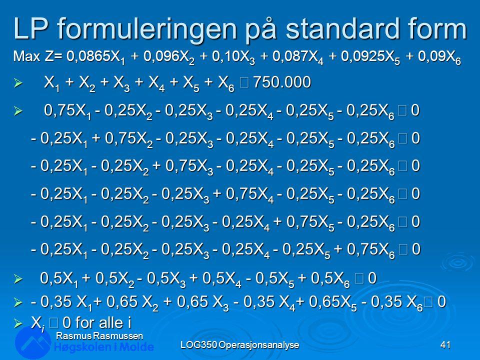 LP formuleringen på standard form Max Z= 0,0865X 1 + 0,096X 2 + 0,10X 3 + 0,087X 4 + 0,0925X 5 + 0,09X 6  X 1 + X 2 + X 3 + X 4 + X 5 + X 6  750.000  0,75X 1 - 0,25X 2 - 0,25X 3 - 0,25X 4 - 0,25X 5 - 0,25X 6  0 - 0,25X 1 + 0,75X 2 - 0,25X 3 - 0,25X 4 - 0,25X 5 - 0,25X 6  0 - 0,25X 1 - 0,25X 2 + 0,75X 3 - 0,25X 4 - 0,25X 5 - 0,25X 6  0 - 0,25X 1 - 0,25X 2 - 0,25X 3 + 0,75X 4 - 0,25X 5 - 0,25X 6  0 - 0,25X 1 - 0,25X 2 - 0,25X 3 - 0,25X 4 + 0,75X 5 - 0,25X 6  0 - 0,25X 1 - 0,25X 2 - 0,25X 3 - 0,25X 4 - 0,25X 5 + 0,75X 6  0  0,5X 1 + 0,5X 2 - 0,5X 3 + 0,5X 4 - 0,5X 5 + 0,5X 6  0  - 0,35 X 1 + 0,65 X 2 + 0,65 X 3 - 0,35 X 4 + 0,65X 5 - 0,35 X 6  0  X i  0 for alle i LOG350 Operasjonsanalyse41 Rasmus Rasmussen
