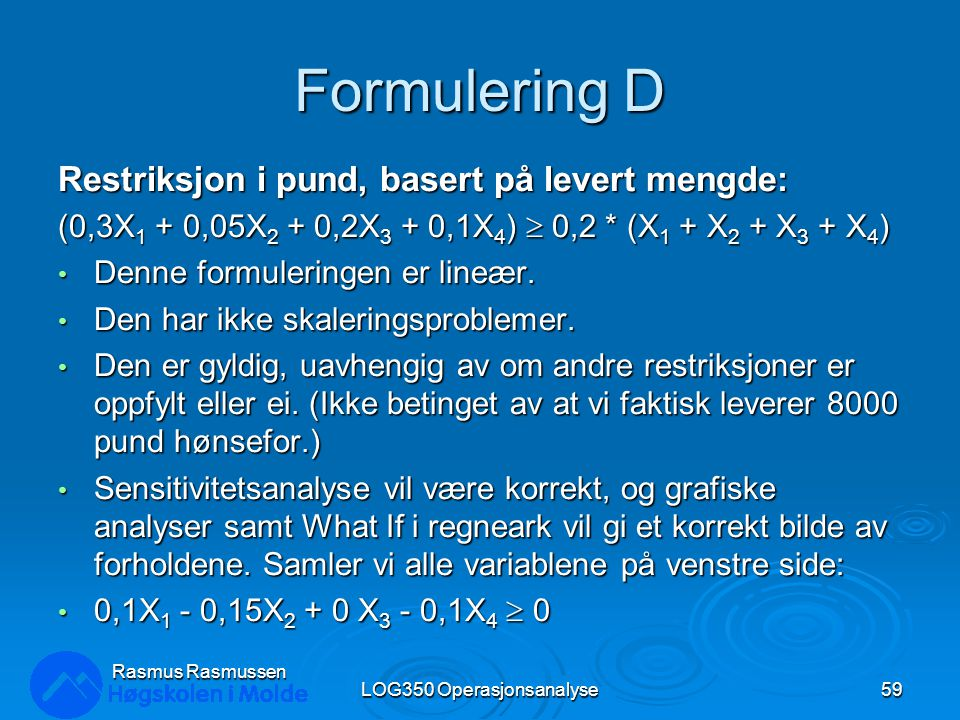Formulering D Restriksjon i pund, basert på levert mengde: (0,3X 1 + 0,05X 2 + 0,2X 3 + 0,1X 4 )  0,2 * (X 1 + X 2 + X 3 + X 4 ) Denne formuleringen er lineær.