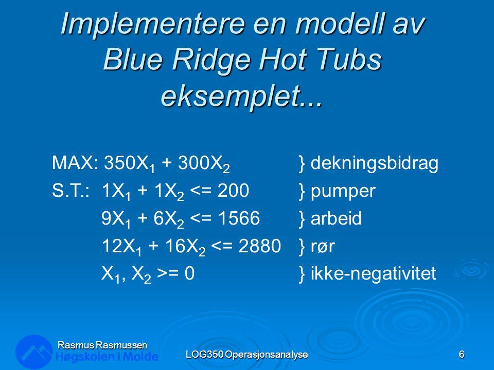 Implementere en modell av Blue Ridge Hot Tubs eksemplet... LOG350 Operasjonsanalyse6 Rasmus Rasmussen MAX: 350X 1 + 300X 2 } dekningsbidrag S.T.:1X 1