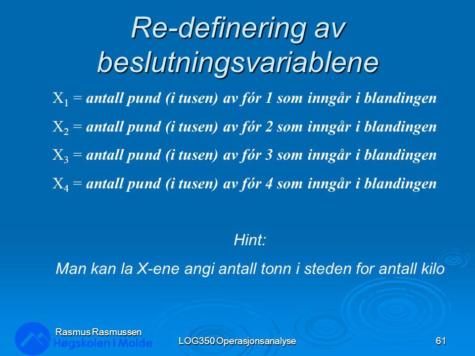 Re-definering av beslutningsvariablene LOG350 Operasjonsanalyse61 Rasmus Rasmussen X 1 = antall pund (i tusen) av fór 1 som inngår i blandingen X 2 =