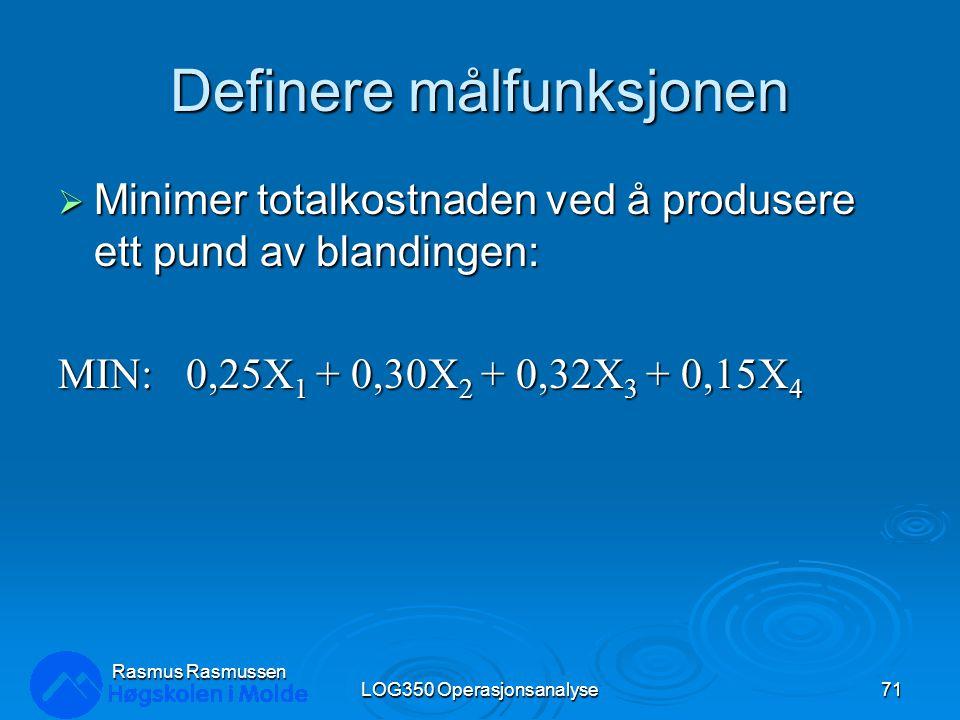 Definere målfunksjonen  Minimer totalkostnaden ved å produsere ett pund av blandingen: MIN: 0,25X 1 + 0,30X 2 + 0,32X 3 + 0,15X 4 LOG350 Operasjonsanalyse71 Rasmus Rasmussen