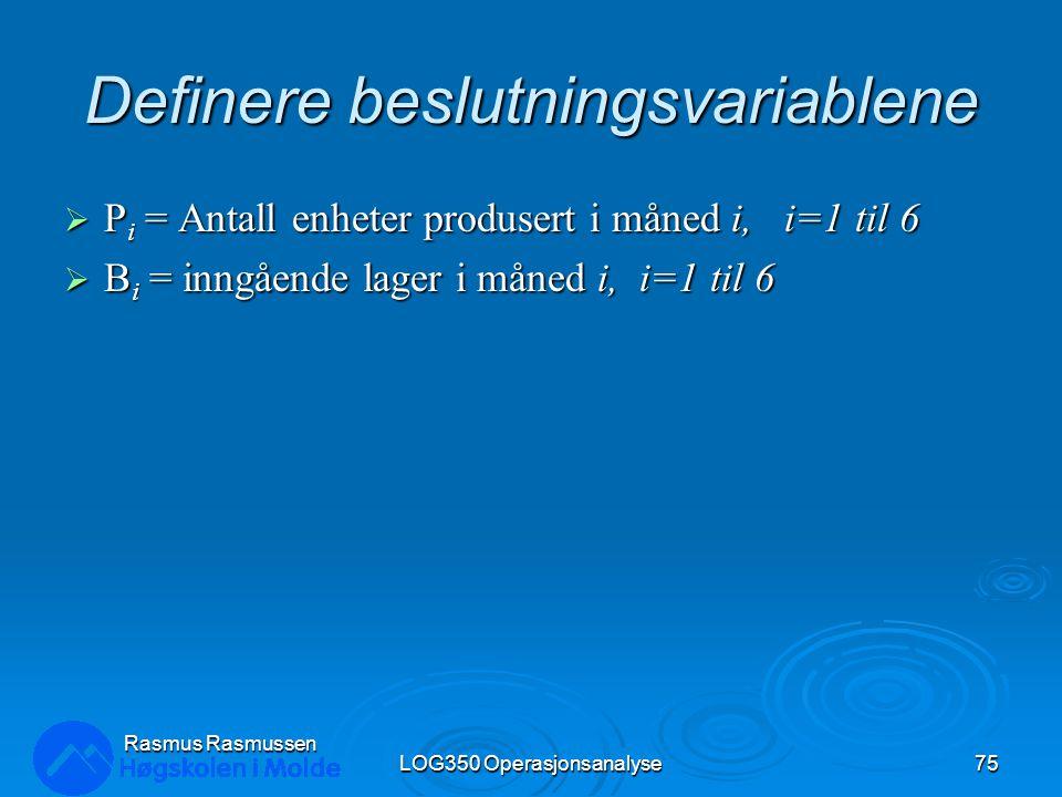 Definere beslutningsvariablene  P i = Antall enheter produsert i måned i, i=1 til 6  B i = inngående lager i måned i, i=1 til 6 LOG350 Operasjonsanalyse75 Rasmus Rasmussen