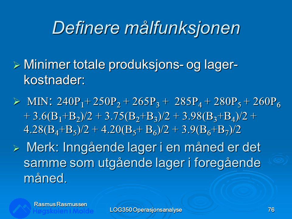 Definere målfunksjonen  Minimer totale produksjons- og lager- kostnader:  MIN : 240P 1 + 250P 2 + 265P 3 + 285P 4 + 280P 5 + 260P 6 + 3.6(B 1 +B 2 )/2 + 3.75(B 2 +B 3 )/2 + 3.98(B 3 +B 4 )/2 + 4.28(B 4 +B 5 )/2 + 4.20(B 5 + B 6 )/2 + 3.9(B 6 +B 7 )/2  Merk: Inngående lager i en måned er det samme som utgående lager i foregående måned.