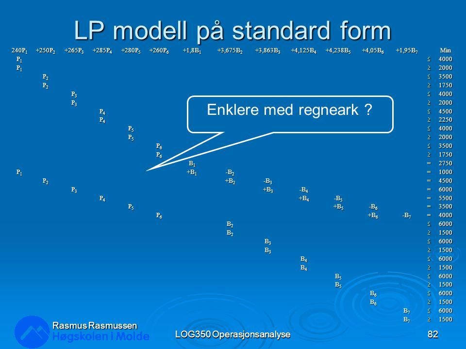 LP modell på standard form 240P 1 +250P 2 +265P 3 +285P 4 +280P 5 +260P 6 +1,8B 1 +3,675B 2 +3,863B 3 +4,125B 4 +4,238B 5 +4,05B 6 +1,95B 7 Min P1P1P1P14000 P1P1P1P12000 P2P2P2P23500 P2P2P2P21750 P3P3P3P34000 P3P3P3P32000 P4P4P4P44500 P4P4P4P42250 P5P5P5P54000 P5P5P5P52000 P6P6P6P63500 P6P6P6P61750 B1B1B1B1=2750 P1P1P1P1 +B 1 -B 2 =1000 P2P2P2P2 +B 2 -B 3 =4500 P3P3P3P3 +B 3 -B 4 =6000 P4P4P4P4 +B 4 -B 5 =5500 P5P5P5P5 +B 5 -B 6 =3500 P6P6P6P6 +B 6 -B 7 =4000 B2B2B2B26000 B2B2B2B21500 B3B3B3B36000 B3B3B3B31500 B4B4B4B46000 B4B4B4B41500 B5B5B5B56000 B5B5B5B51500 B6B6B6B66000 B6B6B6B61500 B7B7B7B76000 B7B7B7B71500 Rasmus Rasmussen LOG350 Operasjonsanalyse82 Enklere med regneark