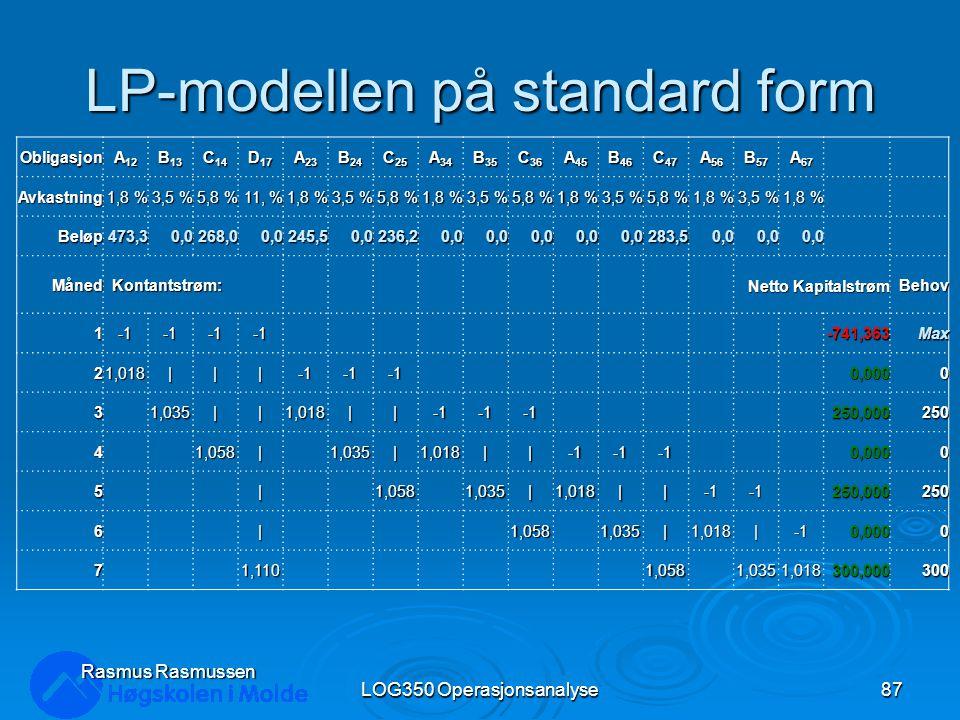 LP-modellen på standard form Obligasjon A 12 B 13 C 14 D 17 A 23 B 24 C 25 A 34 B 35 C 36 A 45 B 46 C 47 A 56 B 57 A 67 Avkastning 1,8 % 3,5 % 5,8 % 11, % 1,8 % 3,5 % 5,8 % 1,8 % 3,5 % 5,8 % 1,8 % 3,5 % 5,8 % 1,8 % 3,5 % 1,8 % Beløp473,30,0268,00,0245,50,0236,20,00,00,00,00,0283,50,00,00,0 Måned Kontantstrøm: Kontantstrøm: Netto Kapitalstrøm Behov 1-741,363Max 21,018|||0,0000 31,035||1,018||250,000250 41,058|1,035|1,018||0,0000 5|1,0581,035|1,018||250,000250 6|1,0581,035|1,018|0,0000 7 1,110 1,058 1,0351,018300,000300 Rasmus Rasmussen LOG350 Operasjonsanalyse87