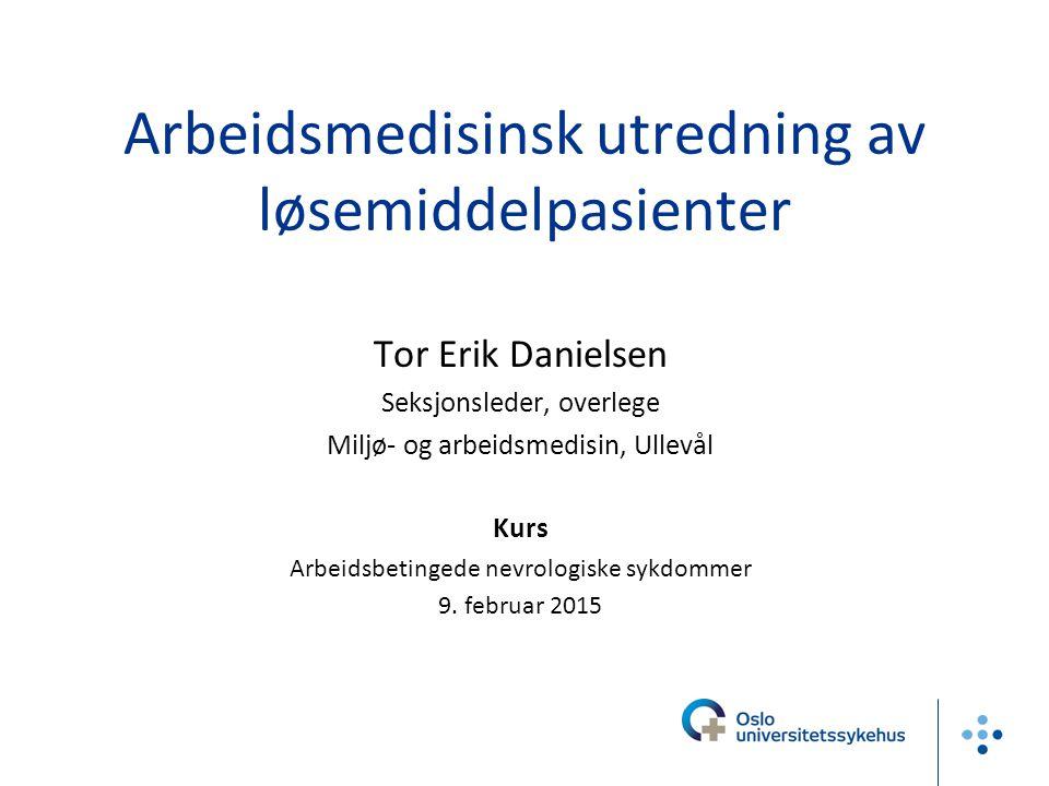 Arbeidsmedisinsk utredning av løsemiddelpasienter Tor Erik Danielsen Seksjonsleder, overlege Miljø- og arbeidsmedisin, Ullevål Kurs Arbeidsbetingede n
