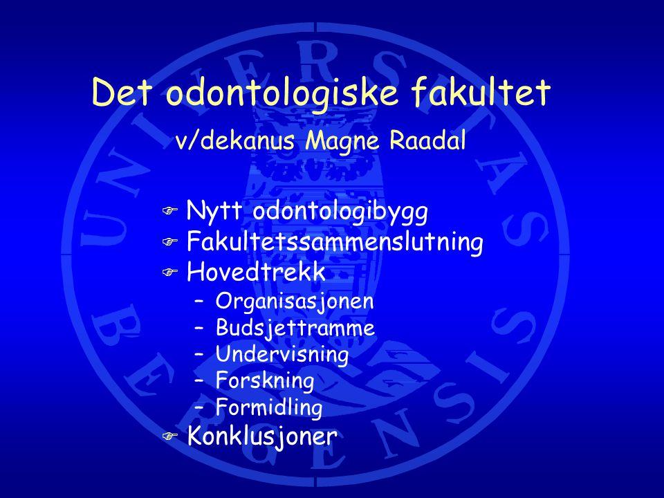 Det odontologiske fakultet v/dekanus Magne Raadal F Nytt odontologibygg F Fakultetssammenslutning F Hovedtrekk –Organisasjonen –Budsjettramme –Undervisning –Forskning –Formidling F Konklusjoner
