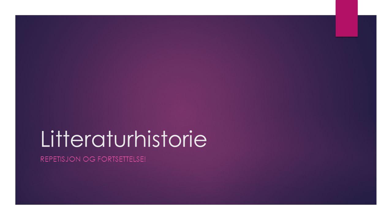 Litteraturhistorie REPETISJON OG FORTSETTELSE!