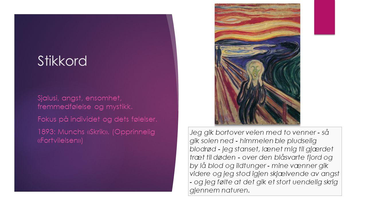 Stikkord Sjalusi, angst, ensomhet, fremmedfølelse og mystikk. Fokus på individet og dets følelser. 1893: Munchs «Skrik». (Opprinnelig «Fortvilelsen»)