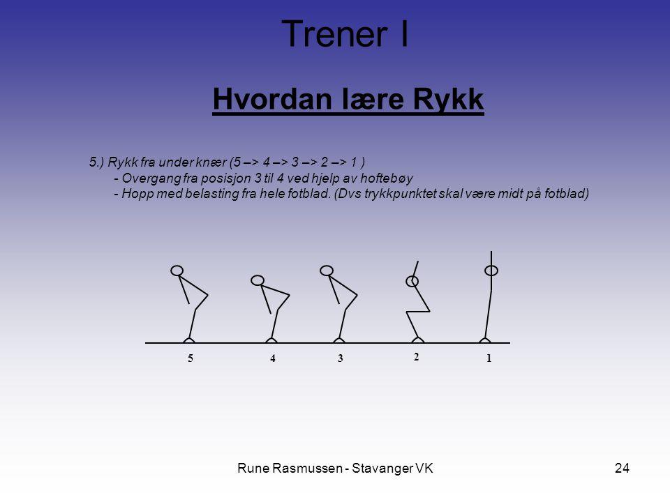 Rune Rasmussen - Stavanger VK24 Hvordan lære Rykk Trener I 5.) Rykk fra under knær (5 –> 4 –> 3 –> 2 –> 1 ) - Overgang fra posisjon 3 til 4 ved hjelp av hoftebøy - Hopp med belasting fra hele fotblad.